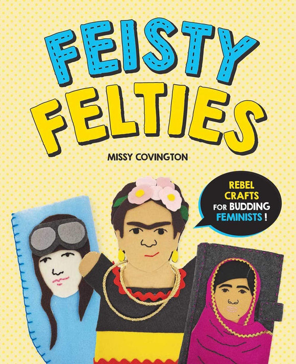 Fiesty Felties: Rebel Crafts for Budding Feminists