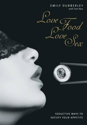 Love Food Love Sex: Seriously Seductive Ways to Satisfy Your Appetite