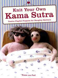 Knit Your Own Kama Sutra: Twelve Playful Projects for Naughty Knitters