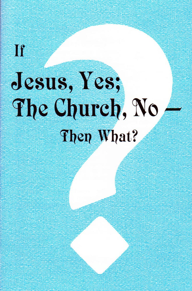 If Jesus, Yes; The Church, No - Then What?