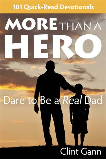 More Than a Hero: Dare to Be A Real Dad - 101 Quick-Read Devotionals