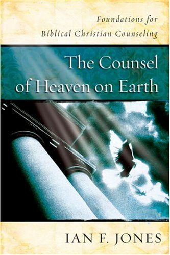 The Counsel of Heaven on Earth:  Foundations for Biblical Christian Counseling