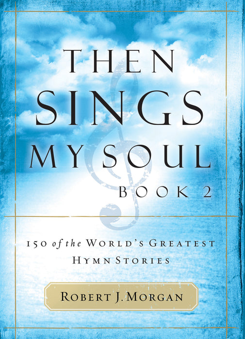 Then Sings My Soul Part 2: 150 of the Greatest Hymn Stories