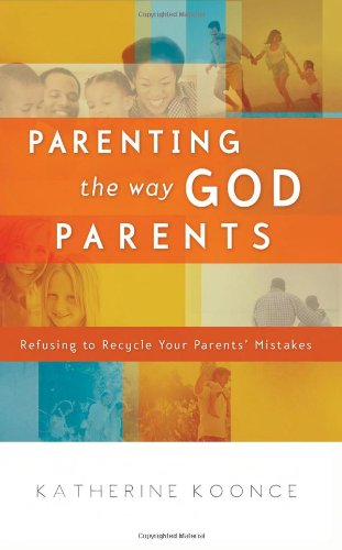 Parenting the Way God Parents: Refusing to Recycle Your Parents' Mistakes