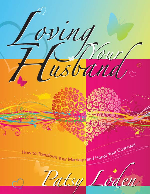 Loving Your Husband: How to Transform Your Marriage and Honor Your Covenant