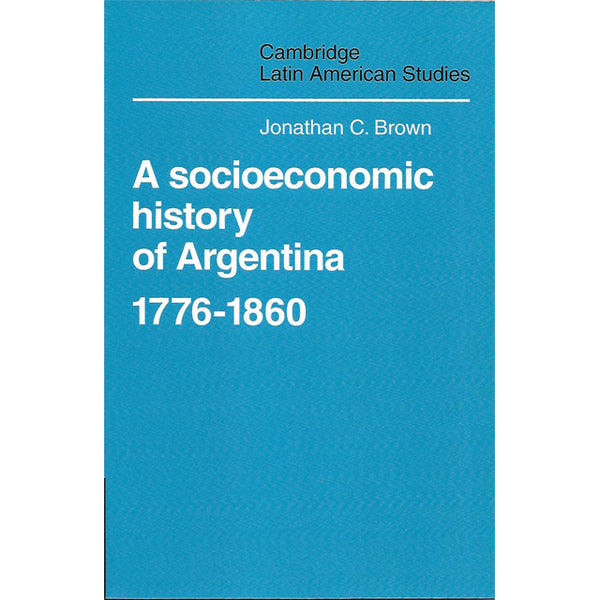 Jonathan C. Brown, A socioeconomic history of Argentina 1776-1860, Editura Cambridge University Press, format fizic