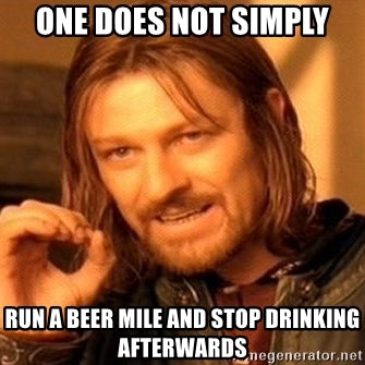 one does not simply run a beer mile and stop drinking afterwards