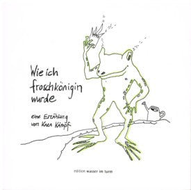 Wie Ich Froschkönigin Wurde a veriation of the Frog King fairy tale retold by Kara Kämpf