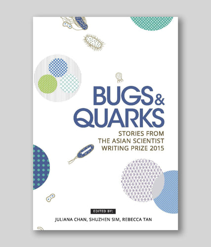 Bugs & Quarks: Stories from the Asian Scientist Writing Prize 2015