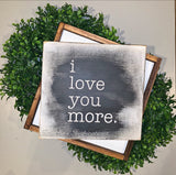 "I Love You More -- 12""x12"" Wooden Shelf Sitter Sign"