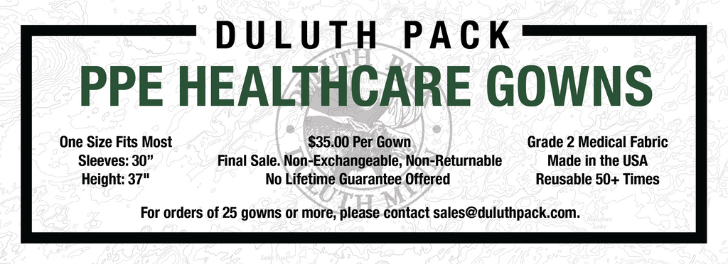 """Duluth Pack PPE Healthcare Gowns. One Size Fits Most. Sleeves: 30"""", Height: 37"""". $35.00 Per Gown. Final Sale. Non-Exchangeable, Non-Refundable. No Lifetime Guarantee Offered. Grade 2 Medical Fabric. Made in the USA. Reusable 50+ Times. For orders of 25 gowns or more, please contact sales@duluthpack.com"""
