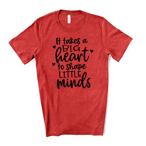 It Takes a Big Heart to Shape Little Minds - Teacher Tee