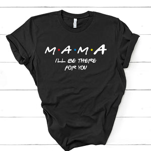 Mama - I'll Be There For You - Friends Tee