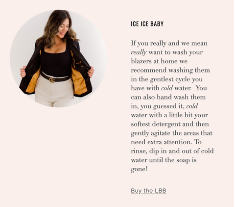 If you really and we mean really want to wash your blazers at home we recommend washing them in the gentlest cycle you have with cold water.  You can also hand wash them in, you guessed it, cold water with a little bit your softest detergent and then gently agitate the areas that need extra attention. To rinse, dip in and out of cold water until the soap is gone!