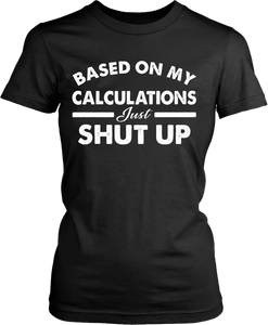 Funny - Based on My Calculations Just Shut Up T-shirt Design