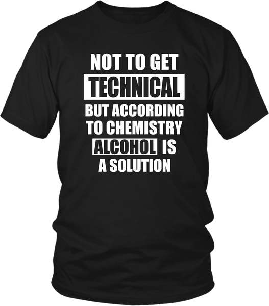 Not to get Technical But according to chemistry Alcohol is a Solution- Sarcastic quote design