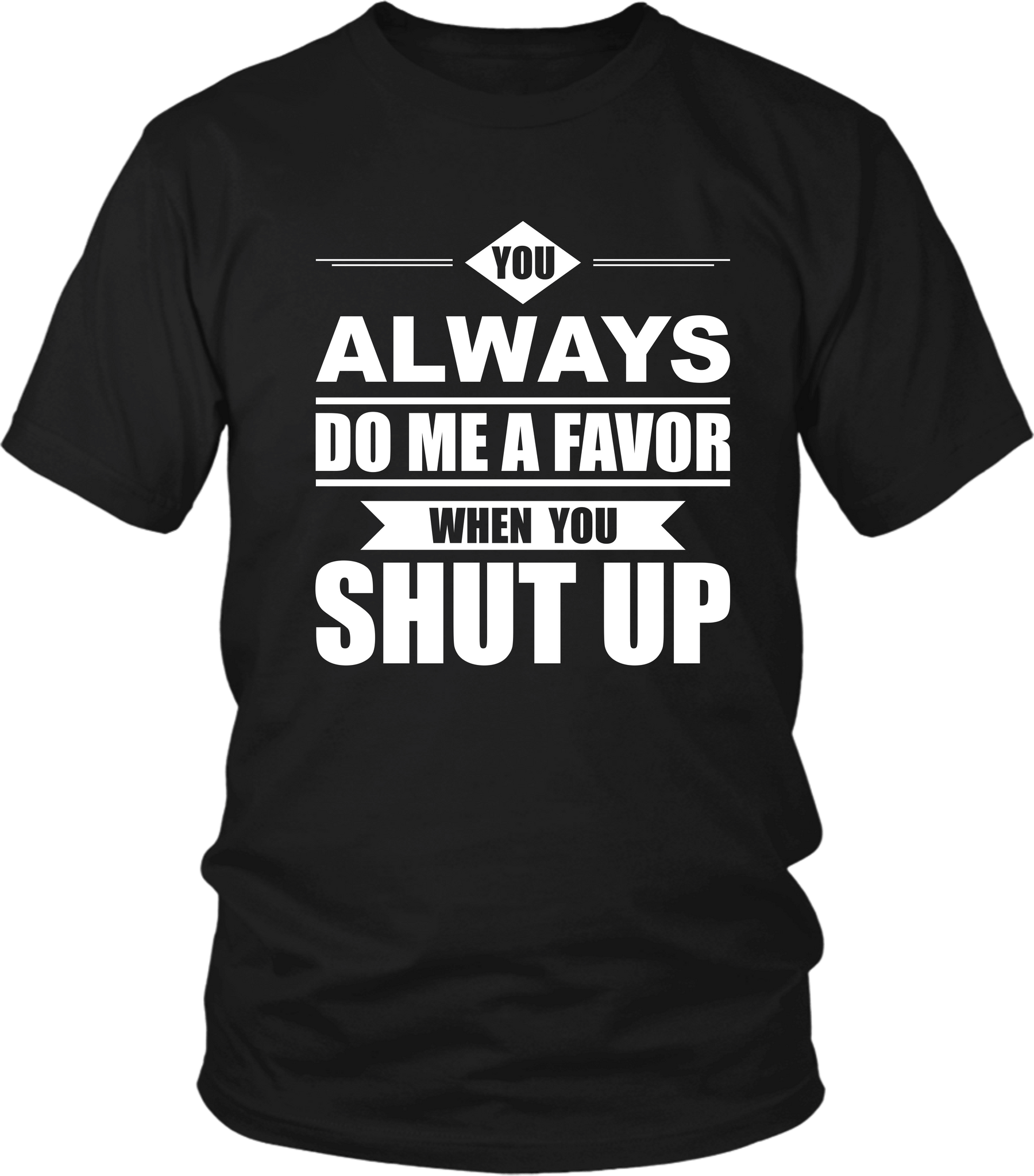 Trendy Tee***You Always Do Me A Favor When You Shut Up** Funny T-shirt  Design.... - xpertapparel
