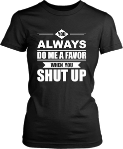 Funny Tee !!! You Always Do Me A Favor When You Shut Up***Design - xpertapparel