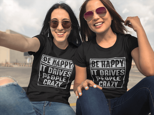 Be Happy - It Drives People Crazy - Funny Tee