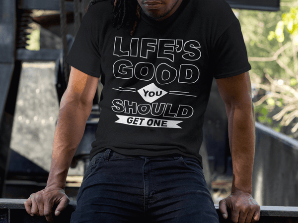 Life Is Good You Should Get One !!!! Funny Tee - xpertapparel