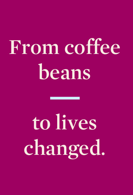 From coffee beans to lives changed.