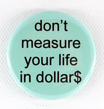 Load image into Gallery viewer, Don't Measure Your Life in Dollars 1.5 inch button