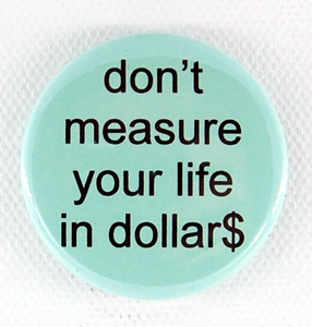 Don't Measure Your Life in Dollars 1.5 inch button
