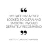 My face has never looked so clean and smooth. I would definitely recommend - Quote from Clarisonic Mia Prima customer Yvette