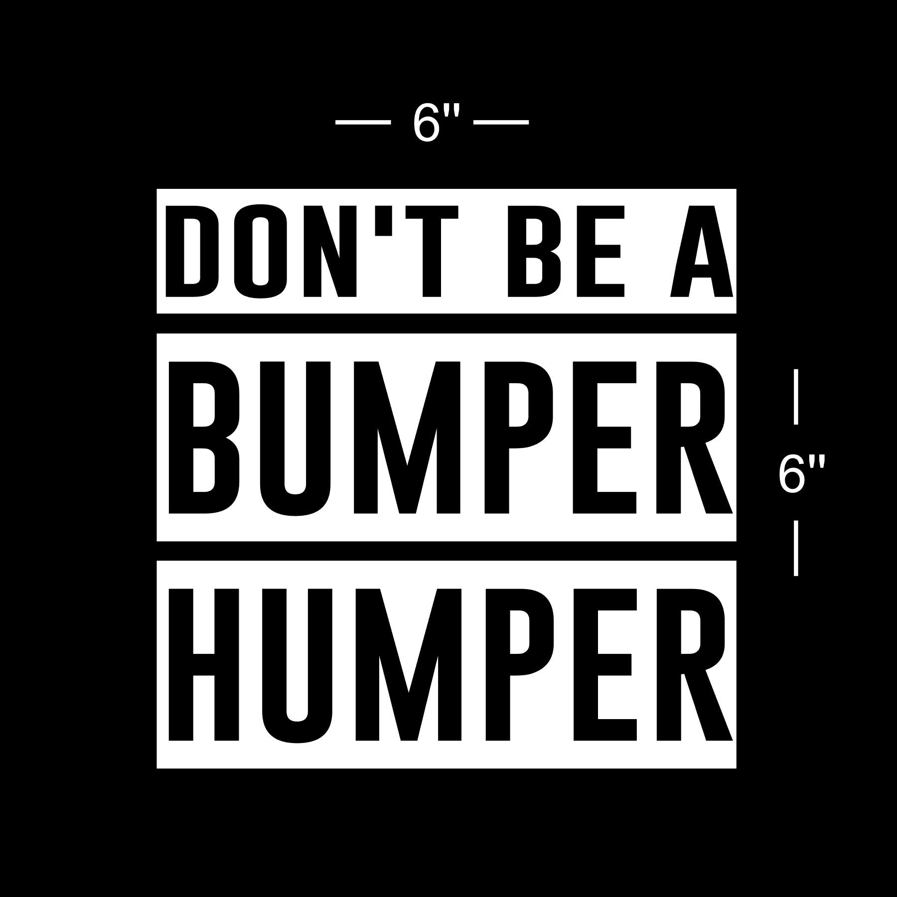 Don't be a Bumper Humper- Vinyl Decal