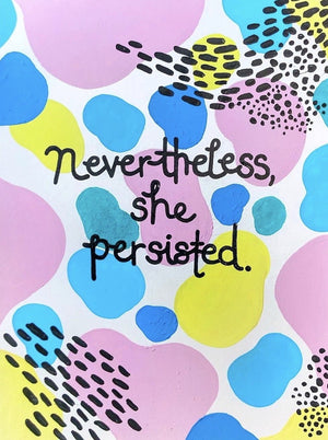 "The ""Nevertheless She Persisted"" 12""x15"" original canvas is your daily reminder that you're a fucking badass. No matter what obstacles are in put in front of you, know that you'll crush through it because you're worth it. Slay that day, girl!"