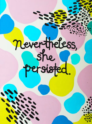 "The ""Nevertheless She Persisted"" print is your daily reminder that you're a bad ass. No matter what obstacles are in put in front of you, know that you'll crush through it because you're worth it. Slay that day, girl!"
