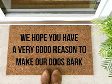 Load image into Gallery viewer, We hope you have a very good reason to make our dogs bark - Hand-Painted Welcome Mat