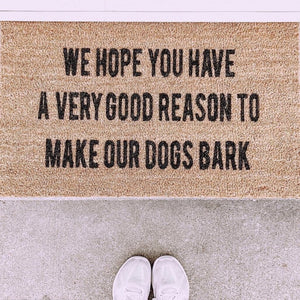 We hope you have a very good reason to make our dogs bark - Hand-Painted Welcome Mat