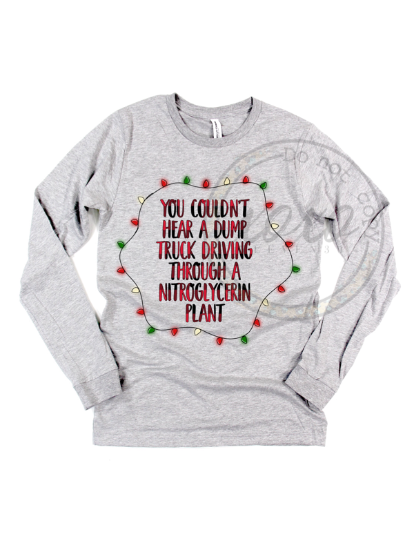 You Couldn't Hear a Dump Truck Driving Through a Nitroglycerin Plant Christmas Vacation Graphic Tee