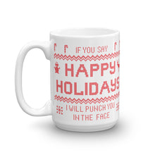 Load image into Gallery viewer, If You Say Happy Holidays I Will Punch You In The Face Mug