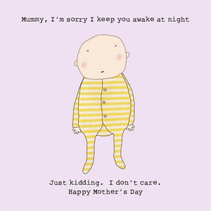 MUMMY, I'M SORRY I KEEP YOU UP AT NIGHT. JUST KIDDING...(blank inside)