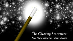 The Clearing Statement: Your Magic Wand For Potent Change