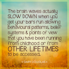The brain waves actually slow down when you get your Bars run, allowing behavioral patterns, belief systems, and points of view to change.