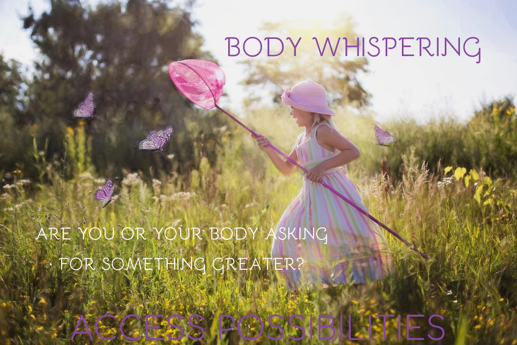 Body Whispering | Access Possibilities | Are you or your body asking for something greater?