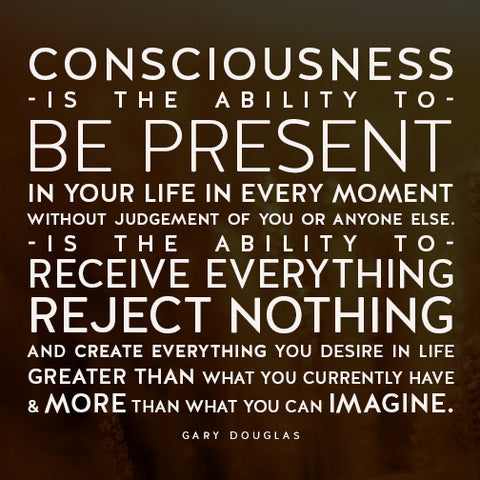 Access Bars; Consciousness is the ability to be present in your life in every moment without judgment of you or anyone else.