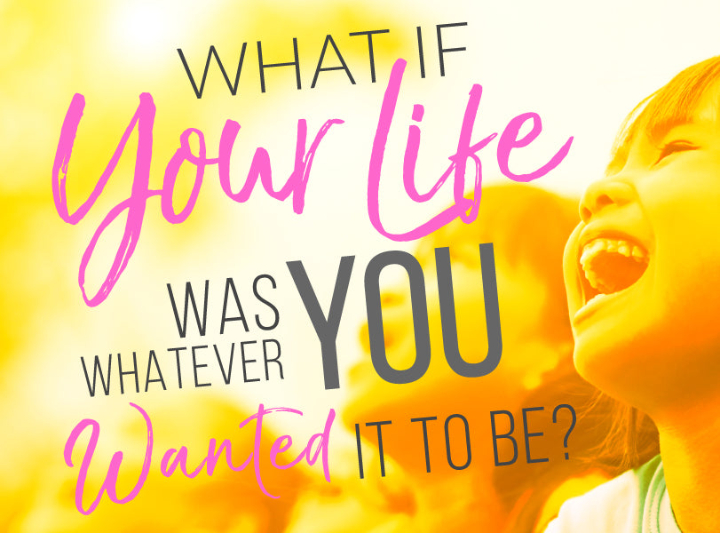 What If Your Life Was Whatever You Wanted It To Be? | Get Your Happy On | Access Possibilities