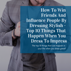 How To Win Friends And Influence People By Dressing Stylish - Top 10 Things That Happen When You Dress To Impress
