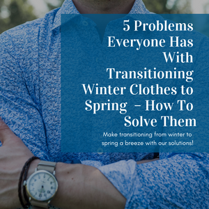 5 Problems Everyone Has With Transitioning Winter Clothes to Spring  – How To Solve Them