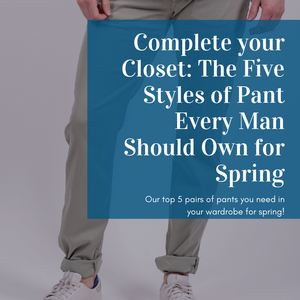 Complete your Closet: The Five Styles of Pant Every Man Should Own for Spring