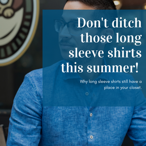 Don't ditch those long sleeve shirts this summer! Why long sleeve shirts still have a place in your closet.