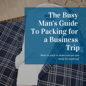 The Busy Man's Guide To Packing for a Business Trip