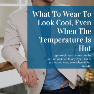 Lightweight Sport Coat: What To Wear To Look Cool, Even When The Temperature Is Hot
