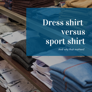 Dress shirts versus sport shirts - and why that matters!