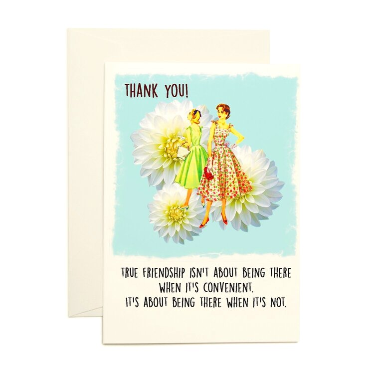 Thank you! True friendship isn't about being there when it's convenient! Card