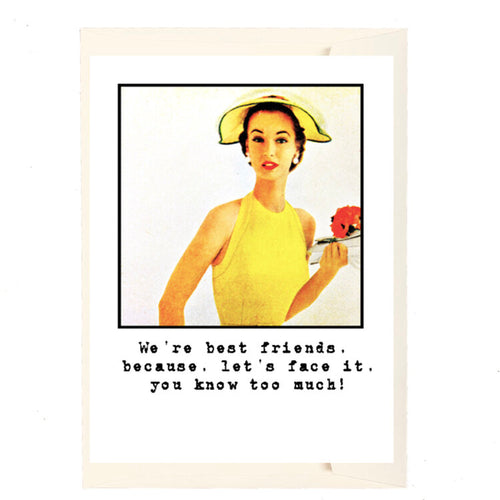 We're best friends, because let's face it, you know too much! Card